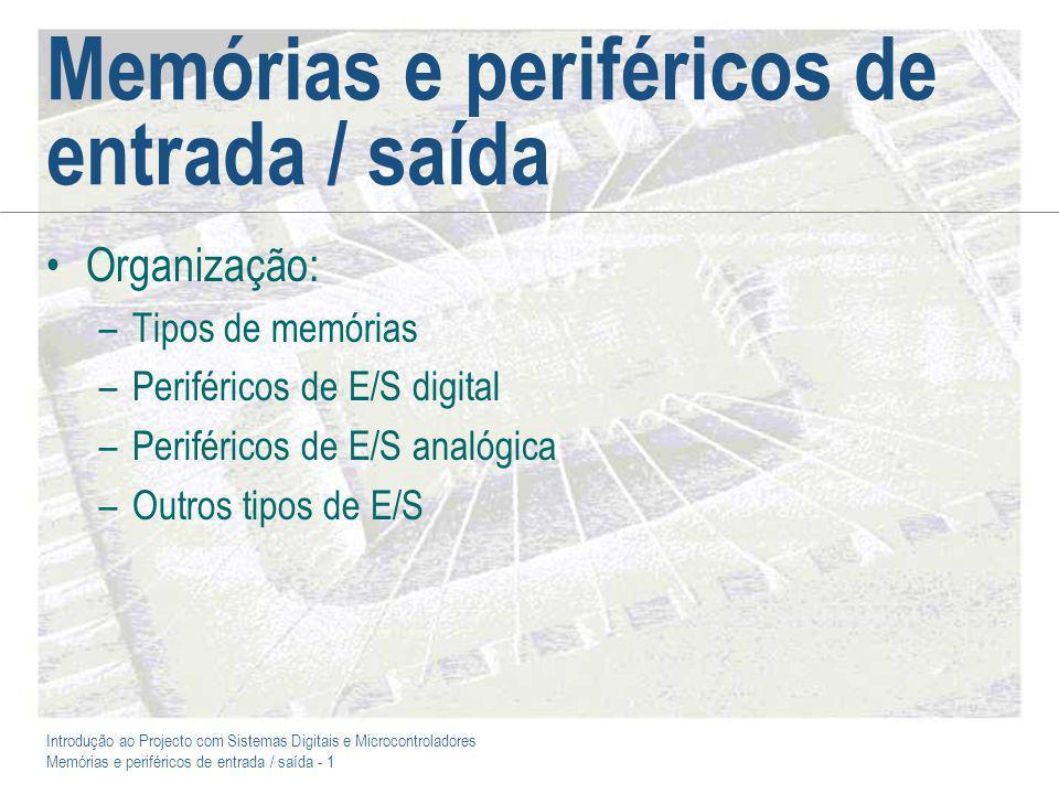 Introdução ao Projecto com Sistemas Digitais e Microcontroladores Memórias e periféricos de entrada / saída - 1 Memórias e periféricos de entrada / saída Organização: –Tipos de memórias –Periféricos de E/S digital –Periféricos de E/S analógica –Outros tipos de E/S