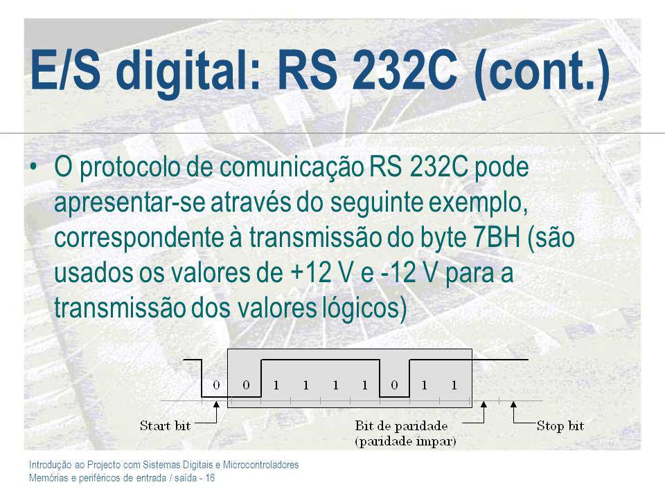 Introdução ao Projecto com Sistemas Digitais e Microcontroladores Memórias e periféricos de entrada / saída - 16 E/S digital: RS 232C (cont.) O protocolo de comunicação RS 232C pode apresentar-se através do seguinte exemplo, correspondente à transmissão do byte 7BH (são usados os valores de +12 V e -12 V para a transmissão dos valores lógicos)