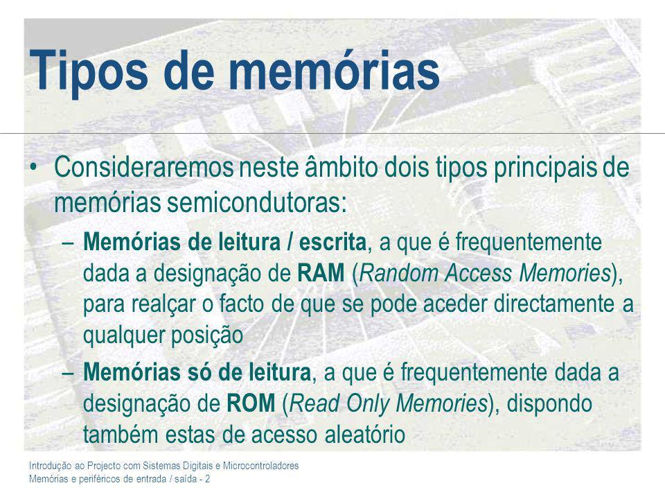 Introdução ao Projecto com Sistemas Digitais e Microcontroladores Memórias e periféricos de entrada / saída - 2 Tipos de memórias Consideraremos neste âmbito dois tipos principais de memórias semicondutoras: – Memórias de leitura / escrita, a que é frequentemente dada a designação de RAM ( Random Access Memories ), para realçar o facto de que se pode aceder directamente a qualquer posição – Memórias só de leitura, a que é frequentemente dada a designação de ROM ( Read Only Memories ), dispondo também estas de acesso aleatório
