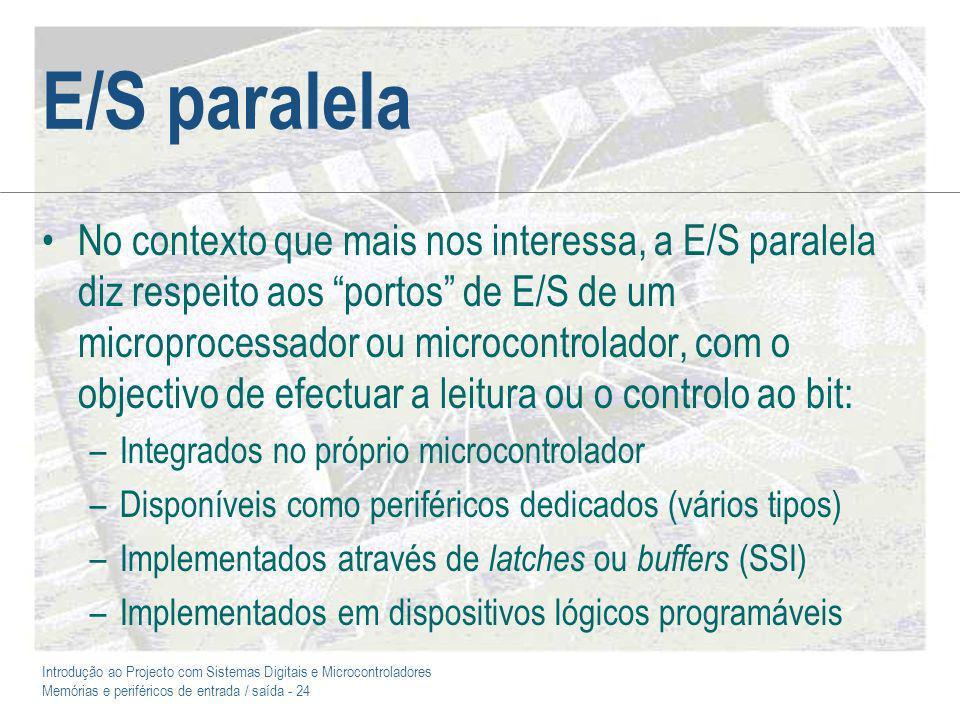 Introdução ao Projecto com Sistemas Digitais e Microcontroladores Memórias e periféricos de entrada / saída - 24 E/S paralela No contexto que mais nos interessa, a E/S paralela diz respeito aos portos de E/S de um microprocessador ou microcontrolador, com o objectivo de efectuar a leitura ou o controlo ao bit: –Integrados no próprio microcontrolador –Disponíveis como periféricos dedicados (vários tipos) –Implementados através de latches ou buffers (SSI) –Implementados em dispositivos lógicos programáveis