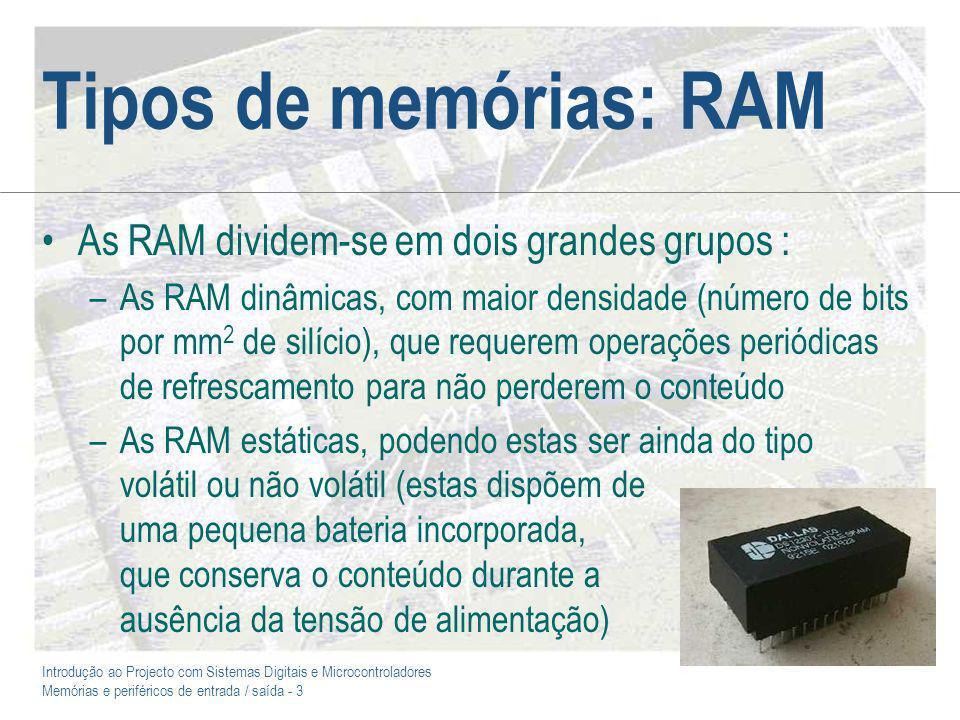 Introdução ao Projecto com Sistemas Digitais e Microcontroladores Memórias e periféricos de entrada / saída - 3 Tipos de memórias: RAM As RAM dividem-se em dois grandes grupos : –As RAM dinâmicas, com maior densidade (número de bits por mm 2 de silício), que requerem operações periódicas de refrescamento para não perderem o conteúdo –As RAM estáticas, podendo estas ser ainda do tipo volátil ou não volátil (estas dispõem de uma pequena bateria incorporada, que conserva o conteúdo durante a ausência da tensão de alimentação)