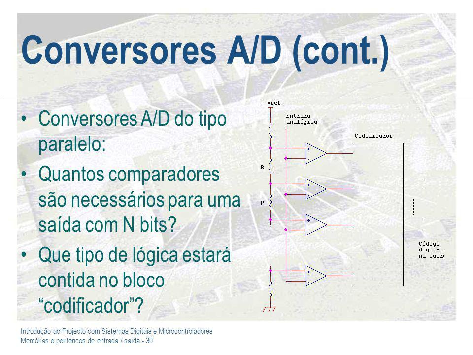 Introdução ao Projecto com Sistemas Digitais e Microcontroladores Memórias e periféricos de entrada / saída - 30 Conversores A/D (cont.) Conversores A/D do tipo paralelo: Quantos comparadores são necessários para uma saída com N bits.
