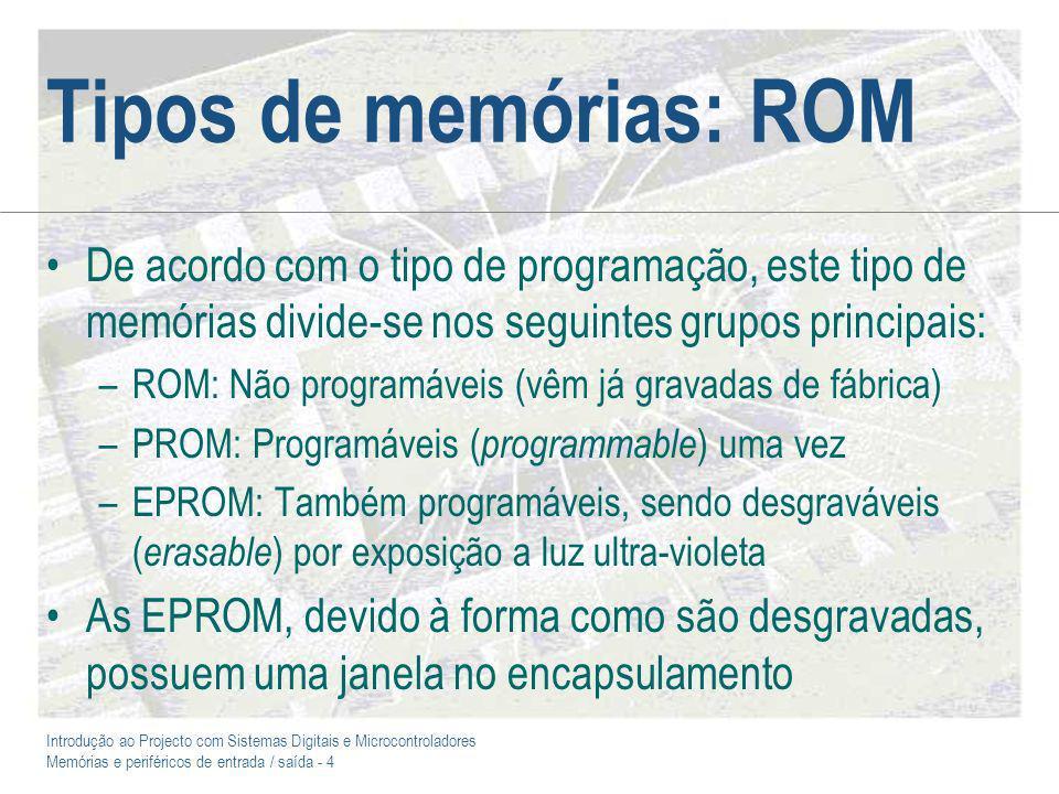 Introdução ao Projecto com Sistemas Digitais e Microcontroladores Memórias e periféricos de entrada / saída - 4 Tipos de memórias: ROM De acordo com o tipo de programação, este tipo de memórias divide-se nos seguintes grupos principais: –ROM: Não programáveis (vêm já gravadas de fábrica) –PROM: Programáveis ( programmable ) uma vez –EPROM: Também programáveis, sendo desgraváveis ( erasable ) por exposição a luz ultra-violeta As EPROM, devido à forma como são desgravadas, possuem uma janela no encapsulamento
