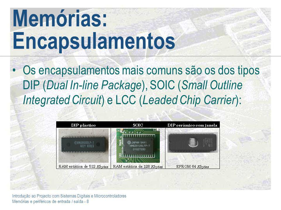Introdução ao Projecto com Sistemas Digitais e Microcontroladores Memórias e periféricos de entrada / saída - 8 Memórias: Encapsulamentos Os encapsulamentos mais comuns são os dos tipos DIP ( Dual In-line Package ), SOIC ( Small Outline Integrated Circuit ) e LCC ( Leaded Chip Carrier ):