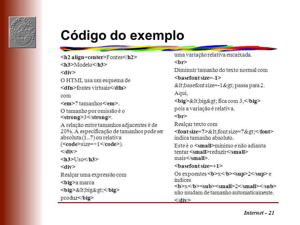 Internet - 21 Código do exemplo Fontes Modelo O HTML usa um esquema de fontes virtuais com 7 tamanhos. O tamanho por omissão é o 3. A relação entre ta