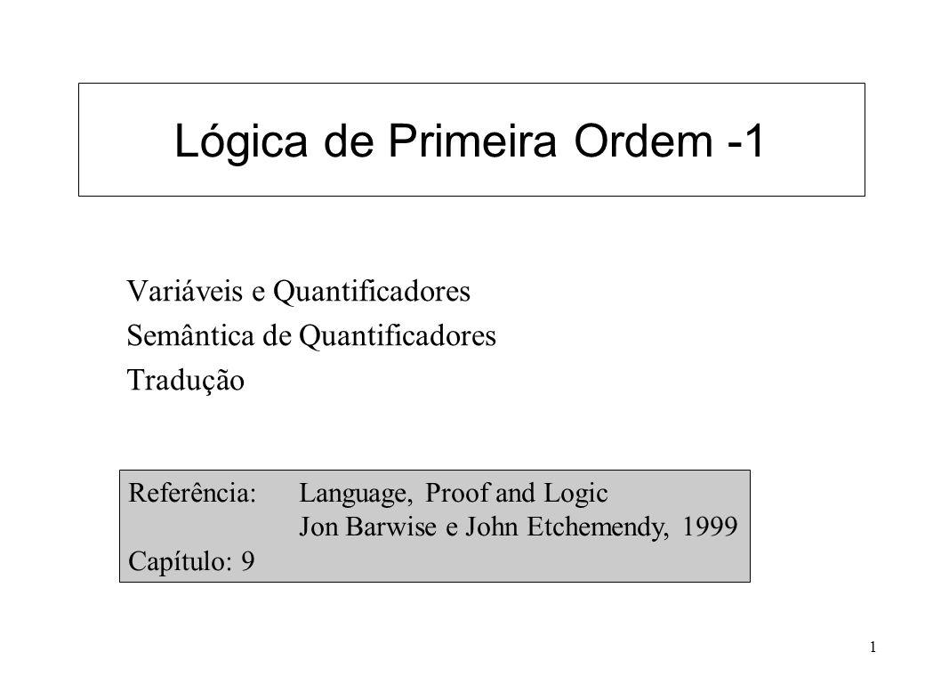 1 Lógica de Primeira Ordem -1 Variáveis e Quantificadores Semântica de Quantificadores Tradução Referência: Language, Proof and Logic Jon Barwise e Jo