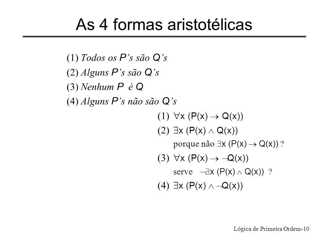 Lógica de Primeira Ordem-10 As 4 formas aristotélicas (1) Todos os P s são Q s (2) Alguns P s são Q s (3) Nenhum P é Q (4) Alguns P s não são Q s (1)