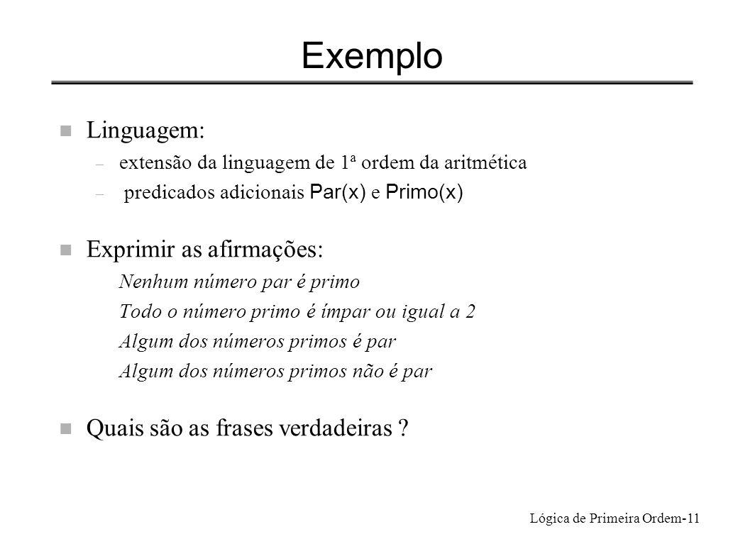 Lógica de Primeira Ordem-11 Exemplo n Linguagem: – extensão da linguagem de 1ª ordem da aritmética – predicados adicionais Par(x) e Primo(x) n Exprimi