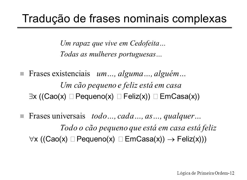 Lógica de Primeira Ordem-12 Tradução de frases nominais complexas Um rapaz que vive em Cedofeita… Todas as mulheres portuguesas… n Frases existenciais