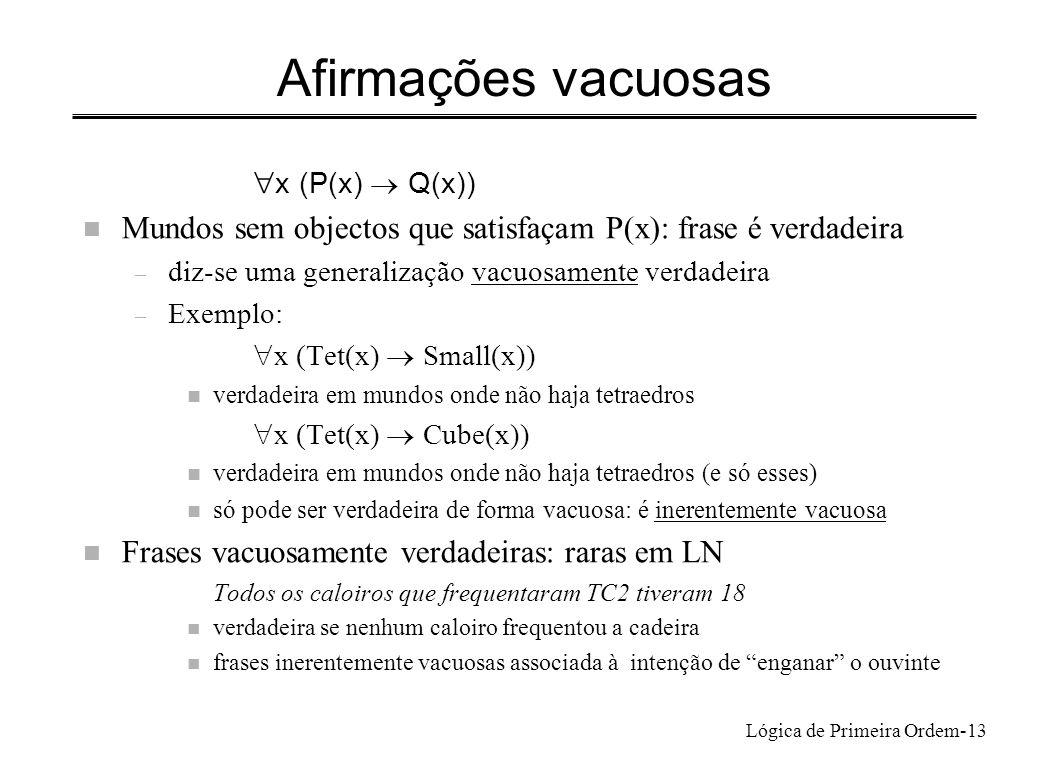 Lógica de Primeira Ordem-13 Afirmações vacuosas x (P(x) Q(x)) n Mundos sem objectos que satisfaçam P(x): frase é verdadeira – diz-se uma generalização