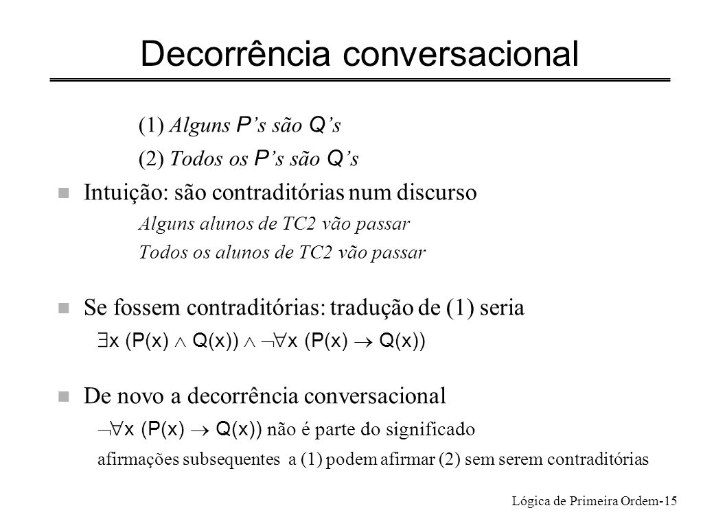Lógica de Primeira Ordem-15 Decorrência conversacional (1) Alguns P s são Q s (2) Todos os P s são Q s n Intuição: são contraditórias num discurso Alg