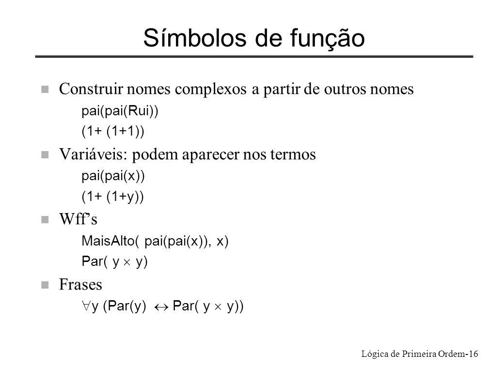 Lógica de Primeira Ordem-16 Símbolos de função n Construir nomes complexos a partir de outros nomes pai(pai(Rui)) (1+ (1+1)) n Variáveis: podem aparec