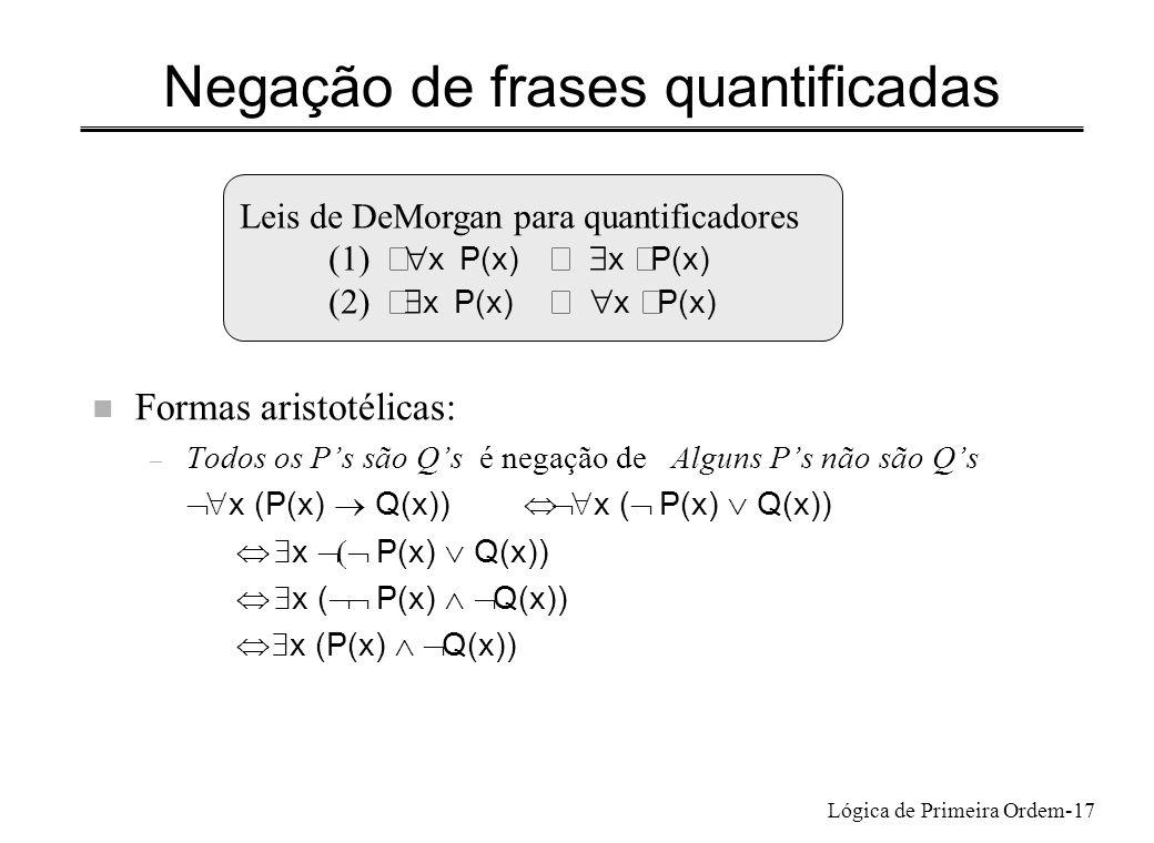 Lógica de Primeira Ordem-17 Negação de frases quantificadas n Formas aristotélicas: – Todos os Ps são Qs é negação de Alguns Ps não são Qs x (P(x) Q(x