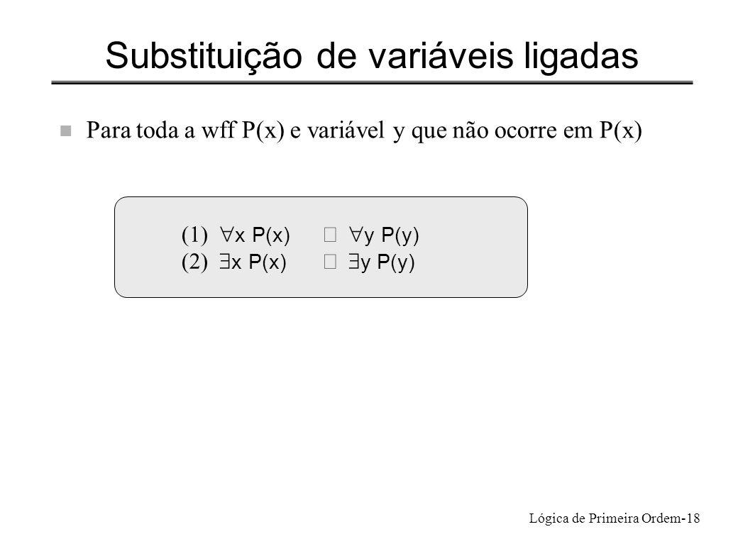 Lógica de Primeira Ordem-18 Substituição de variáveis ligadas n Para toda a wff P(x) e variável y que não ocorre em P(x) (1) x P(x) y P(y) (2) x P(x)