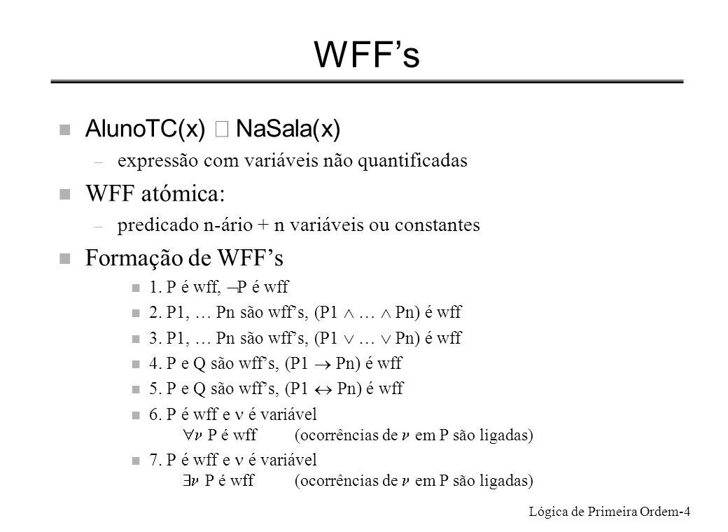 Lógica de Primeira Ordem-5 Frases (Cube(x) Small(x)) wff com x variável livre y LeftOf(x,y) wff com x variável livre e y variável ligada ((Cube(x) Small(x)) y LeftOf(x,y)) wff x ((Cube(x) Small(x)) y LeftOf(x,y)) frase n Frase: wff sem variáveis livres – expressão com variáveis todas quantificadas x (AlunoTC(x) NaSala(x)) x AlunoTC(x) NaSala(x) Frase.