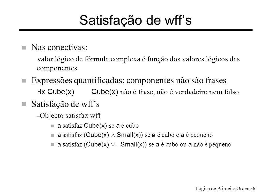Lógica de Primeira Ordem-6 Satisfação de wffs n Nas conectivas: valor lógico de fórmula complexa é função dos valores lógicos das componentes n Expres