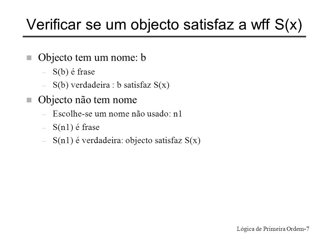 Lógica de Primeira Ordem-7 Verificar se um objecto satisfaz a wff S(x) n Objecto tem um nome: b – S(b) é frase – S(b) verdadeira : b satisfaz S(x) n O