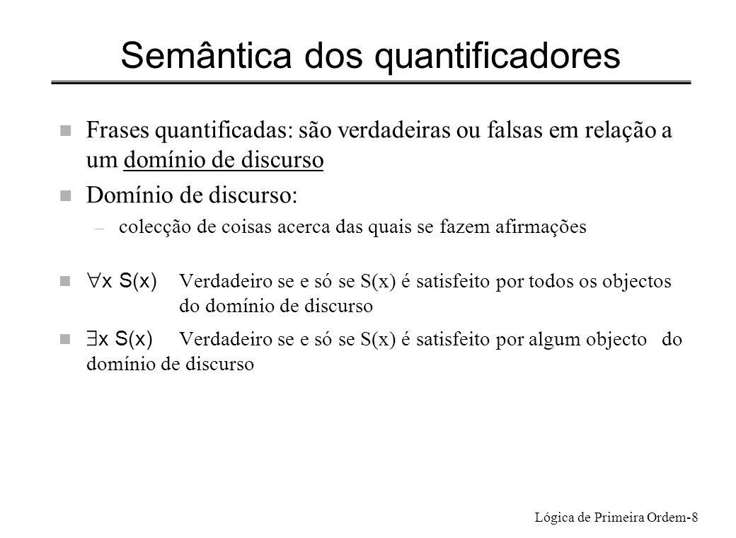 Lógica de Primeira Ordem-8 Semântica dos quantificadores n Frases quantificadas: são verdadeiras ou falsas em relação a um domínio de discurso n Domín