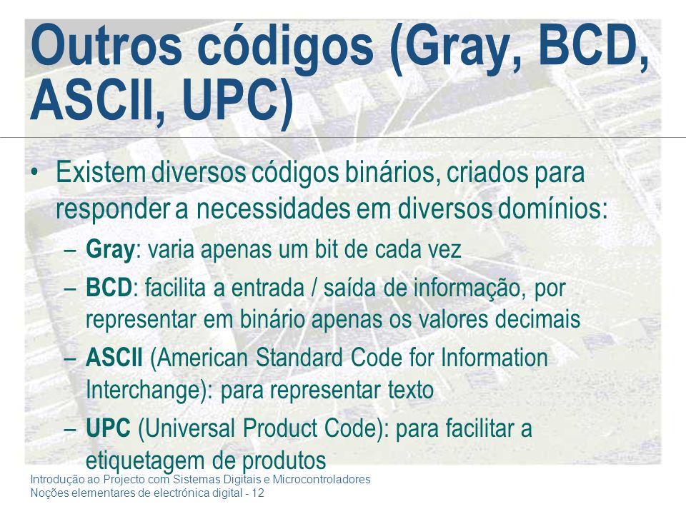Introdução ao Projecto com Sistemas Digitais e Microcontroladores Noções elementares de electrónica digital - 12 Outros códigos (Gray, BCD, ASCII, UPC) Existem diversos códigos binários, criados para responder a necessidades em diversos domínios: – Gray : varia apenas um bit de cada vez – BCD : facilita a entrada / saída de informação, por representar em binário apenas os valores decimais – ASCII (American Standard Code for Information Interchange): para representar texto – UPC (Universal Product Code): para facilitar a etiquetagem de produtos