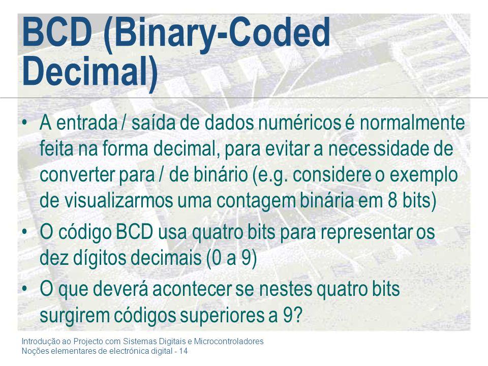Introdução ao Projecto com Sistemas Digitais e Microcontroladores Noções elementares de electrónica digital - 14 BCD (Binary-Coded Decimal) A entrada / saída de dados numéricos é normalmente feita na forma decimal, para evitar a necessidade de converter para / de binário (e.g.