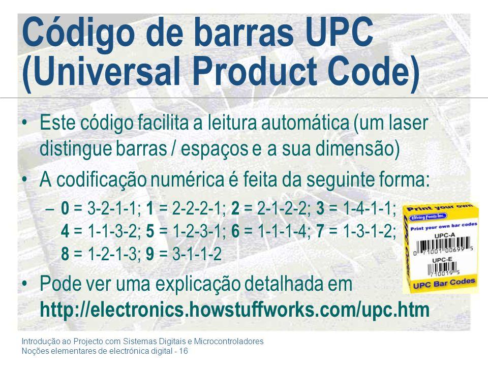 Introdução ao Projecto com Sistemas Digitais e Microcontroladores Noções elementares de electrónica digital - 16 Código de barras UPC (Universal Product Code) Este código facilita a leitura automática (um laser distingue barras / espaços e a sua dimensão) A codificação numérica é feita da seguinte forma: – 0 = 3-2-1-1; 1 = 2-2-2-1; 2 = 2-1-2-2; 3 = 1-4-1-1; 4 = 1-1-3-2; 5 = 1-2-3-1; 6 = 1-1-1-4; 7 = 1-3-1-2; 8 = 1-2-1-3; 9 = 3-1-1-2 Pode ver uma explicação detalhada em http://electronics.howstuffworks.com/upc.htm
