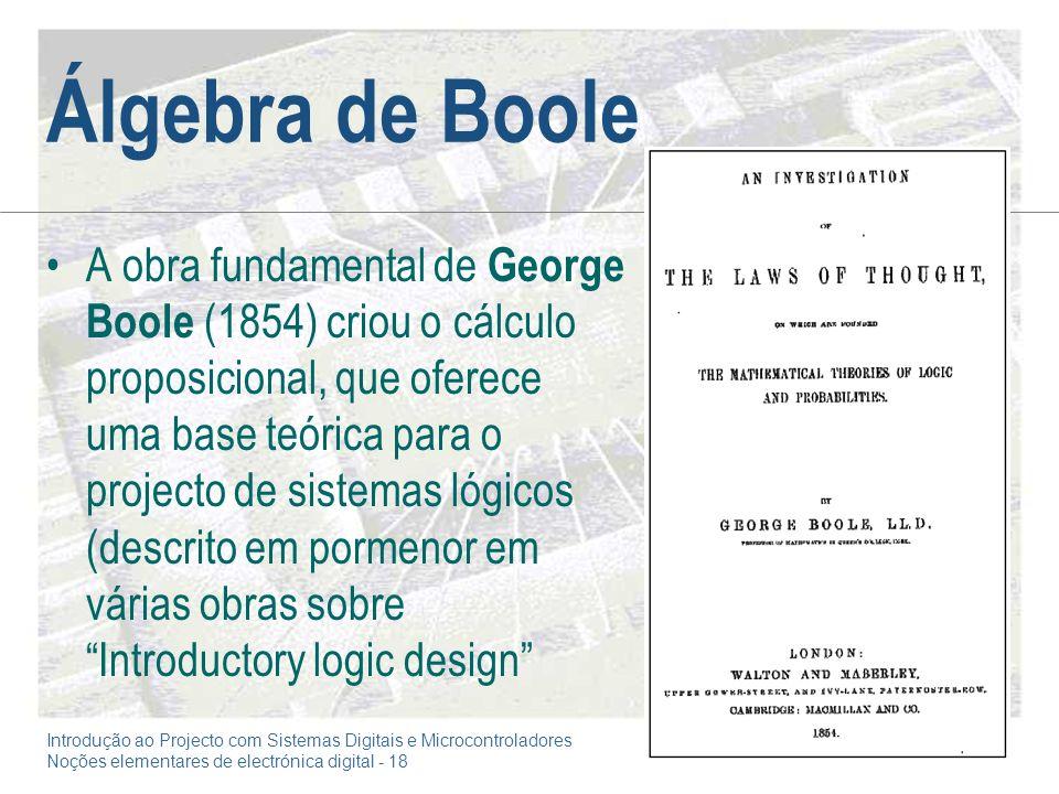 Introdução ao Projecto com Sistemas Digitais e Microcontroladores Noções elementares de electrónica digital - 18 Álgebra de Boole A obra fundamental de George Boole (1854) criou o cálculo proposicional, que oferece uma base teórica para o projecto de sistemas lógicos (descrito em pormenor em várias obras sobre Introductory logic design