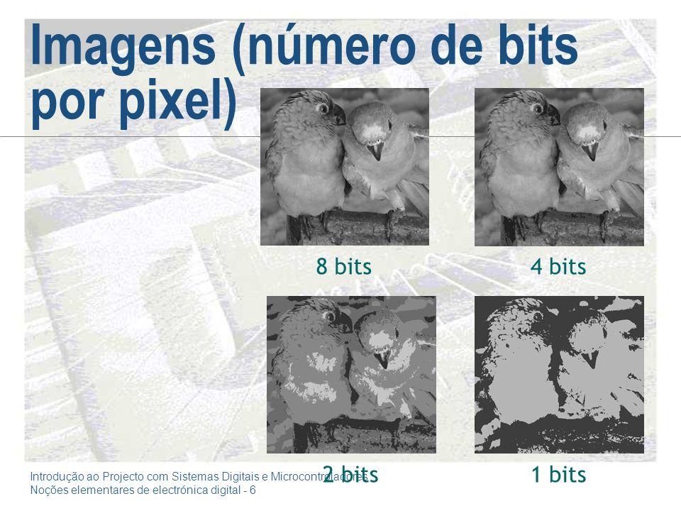 Introdução ao Projecto com Sistemas Digitais e Microcontroladores Noções elementares de electrónica digital - 6 Imagens (número de bits por pixel) 8 bits 2 bits 4 bits 1 bits