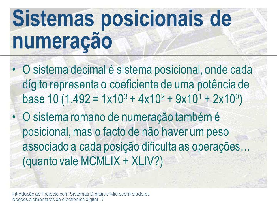 Introdução ao Projecto com Sistemas Digitais e Microcontroladores Noções elementares de electrónica digital - 7 Sistemas posicionais de numeração O sistema decimal é sistema posicional, onde cada dígito representa o coeficiente de uma potência de base 10 (1.492 = 1x10 3 + 4x10 2 + 9x10 1 + 2x10 0 ) O sistema romano de numeração também é posicional, mas o facto de não haver um peso associado a cada posição dificulta as operações… (quanto vale MCMLIX + XLIV?)