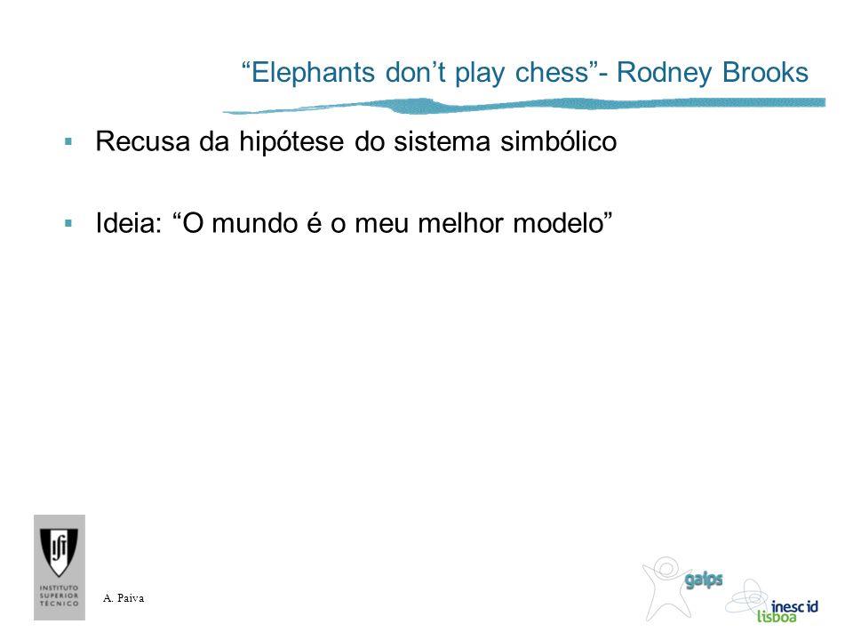 A. Paiva Elephants dont play chess- Rodney Brooks Recusa da hipótese do sistema simbólico Ideia: O mundo é o meu melhor modelo
