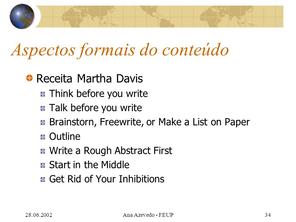 28.06.2002Ana Azevedo - FEUP34 Aspectos formais do conteúdo Receita Martha Davis Think before you write Talk before you write Brainstorn, Freewrite, or Make a List on Paper Outline Write a Rough Abstract First Start in the Middle Get Rid of Your Inhibitions