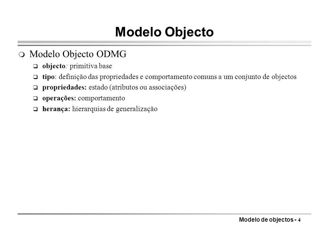Modelo de objectos - 5 Métodos m BDOO: integração linguagem de dados e linguagem hospedeira m ODL suporta definição de assinaturas de métodos q implementação na linguagem hospedeira (Smalltalk, C++, Java); na interface fica só a assinatura, i.e., nomes e tipos dos parâmetros e da função q ligação forte entre ODL e a linguagem hospedeira, com tradução directa e acesso às mesmas variáveis q OQL define as interrogações mais baseadas em conjuntos (relacionais) e os métodos são mais virados para o objecto individual q métodos sempre definidos numa classe e executados relativamente a um objecto dessa classe que funciona como parâmetro implícito q métodos podem ser vistos como atributos especiais m Métodos q estilo declaração de função C++ (suporta polimorfismo) q parâmetros são declarados in (entrada), out (saída) ou inout (entrada-saída) -- dois últimos passados por referência q levantamento de excepções, para tratamento de situações anormais ou inesperadas que são tratadas pelo chamador fora da sequência normal de chamada resposta
