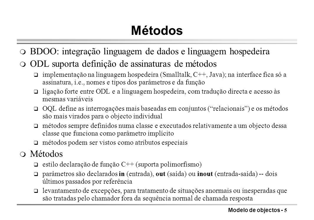 Modelo de objectos - 6 Exemplo de declaração de métodos interface Filme (extent Filmes key (titulo, ano)) { attribute string titulo; attribute integer ano; attribute integer comprimento; attribute enum Filme {cor, pretoBranco} tipoFilme; relationship Set estrelas inverse Estrela::filmes; relationship Estudio proprietario inverse Estudio::possui; float comprimentoHoras() raises(semDuracao); nomesActores( out Set ); outrosFilmes( in string, out Set ) raises (estrelaInexistente); }; m a declaração extent nomeia o conjunto de instâncias da classe existentes no momento - funciona como uma relação q as perguntas em OQL referem-se à extensão e não ao nome da classe