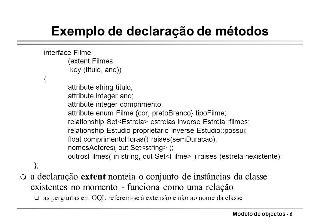 Modelo de objectos - 7 Estender LPOO com capacidades BD m Extensões à linguagem: OPAL é uma extensão do Smalltalk com classes e primitivas de gestão de BD q colecções com restrições para armazenar grandes quantidades de dados q blocos de selecção especiais com capacidade para usar índices, onde os haja m Fornecimento de bibliotecas de gestão de BD para uso de linguagem standard (C++) q Ontos, Objectivity, Object Store usa compiladores standard q distinção entre preprocessamento e uso de bibliotecas é ténue m Objectivos: q eliminar a impedância entre as linguagens especializadas de BD e as de uso geral q reduzir o abismo semântico para a especificação do problema m Resultado ainda é mais navegacional e menos declarativo do que o modelo relacional forneceu