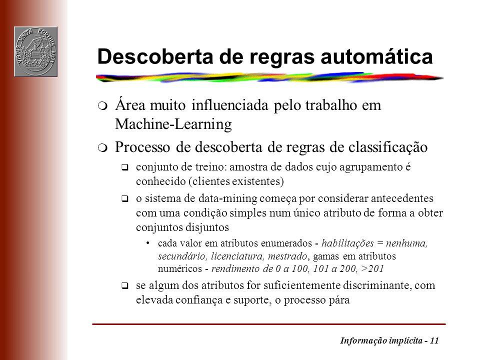 Informação implícita - 11 Descoberta de regras automática m Área muito influenciada pelo trabalho em Machine-Learning m Processo de descoberta de regr