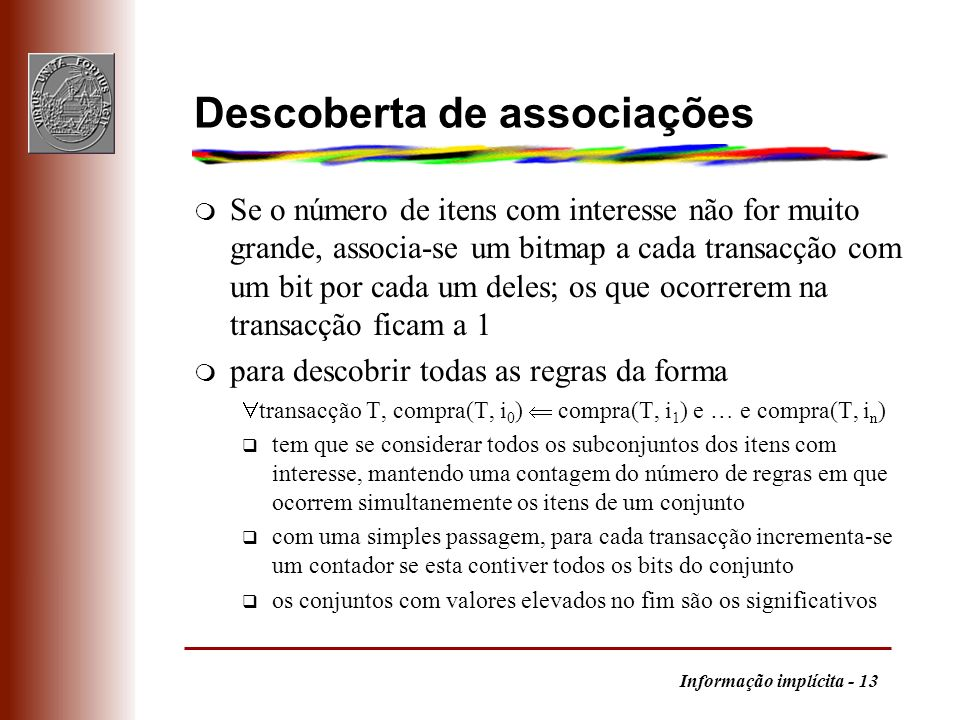 Informação implícita - 13 Descoberta de associações m Se o número de itens com interesse não for muito grande, associa-se um bitmap a cada transacção