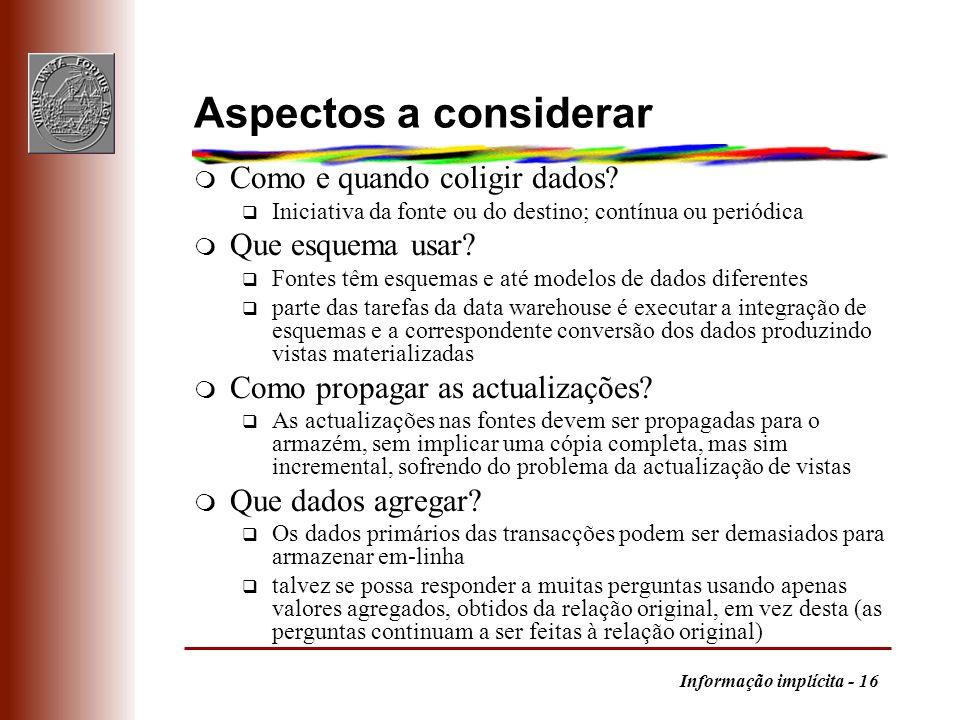 Informação implícita - 16 Aspectos a considerar m Como e quando coligir dados? q Iniciativa da fonte ou do destino; contínua ou periódica m Que esquem
