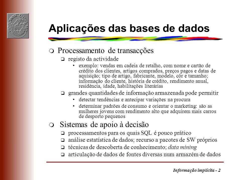 Informação implícita - 3 Análise de dados m Funções de agregação (count, sum, avg, max, min) standard do SQL são insuficientes m Geração de histogramas q por percentis (não é SQL standard) select percentil, avg(balanço) from conta group by N_tile(balanço, 3) as percentil -- 3 categorias por gamas (select 0-999, avg(balanço) from conta where balanço < 1000) union (select 1000-1999, avg(balanço) from conta where balanço between 1000 and 1999) union (select > 2000, avg(balanço) from conta where balanço > 2000)