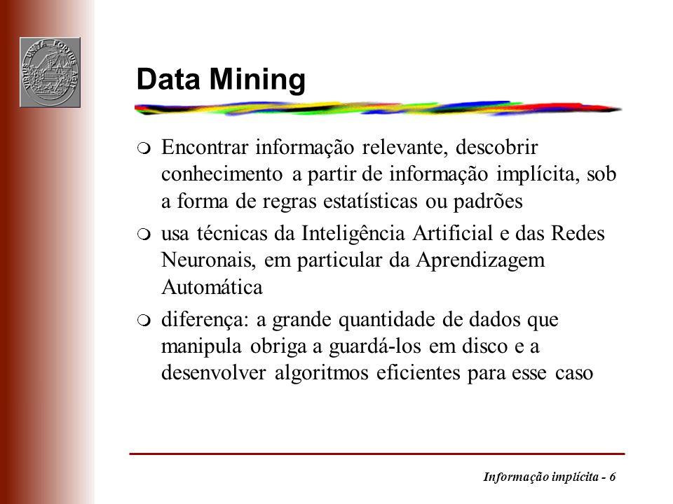 Informação implícita - 6 Data Mining m Encontrar informação relevante, descobrir conhecimento a partir de informação implícita, sob a forma de regras