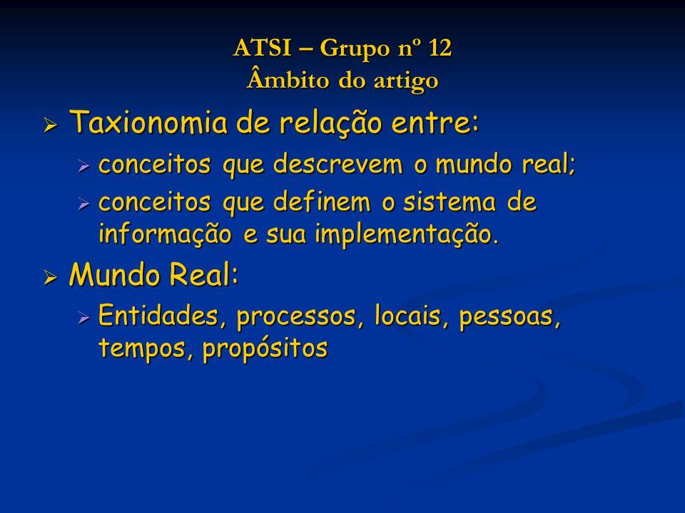 ATSI – Grupo nº 12 Âmbito do artigo Taxionomia de relação entre: Taxionomia de relação entre: conceitos que descrevem o mundo real; conceitos que descrevem o mundo real; conceitos que definem o sistema de informação e sua implementação.