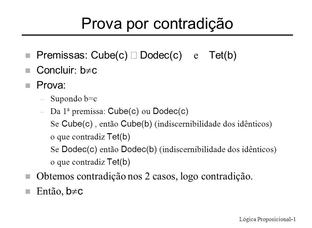 Lógica Proposicional-1 Prova por contradição Premissas: Cube(c) Dodec(c) e Tet(b) Concluir : b c n Prova: – Supondo b=c – Da 1ª premissa: Cube(c) ou D