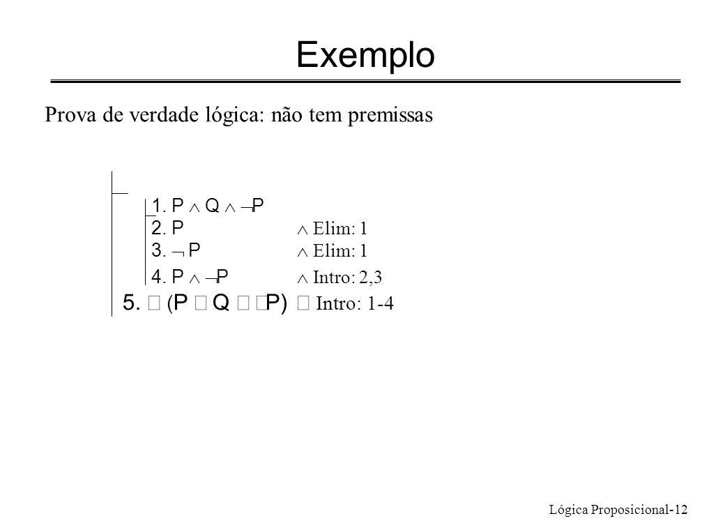 Lógica Proposicional-12 Exemplo 1. P Q P 2. P Elim: 1 3. P Elim: 1 4. P P Intro: 2,3 5. ( P Q P) Intro: 1-4 Prova de verdade lógica: não tem premissas