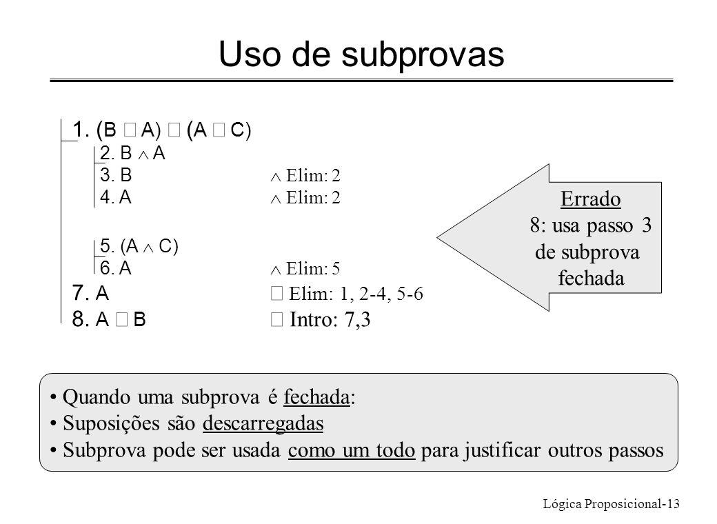 Lógica Proposicional-13 Uso de subprovas 1. ( B A) ( A C) 2. B A 3. B Elim: 2 4. A Elim: 2 5. (A C) 6. A Elim: 5 7. A Elim: 1, 2-4, 5-6 8. A B Intro: