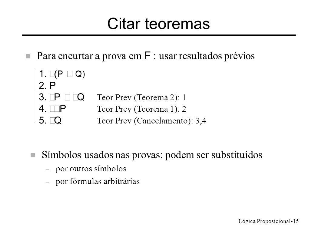 Lógica Proposicional-15 Citar teoremas Para encurtar a prova em F : usar resultados prévios 1. ( P Q) 2. P 3. P Q Teor Prev (Teorema 2): 1 4. P Teor P