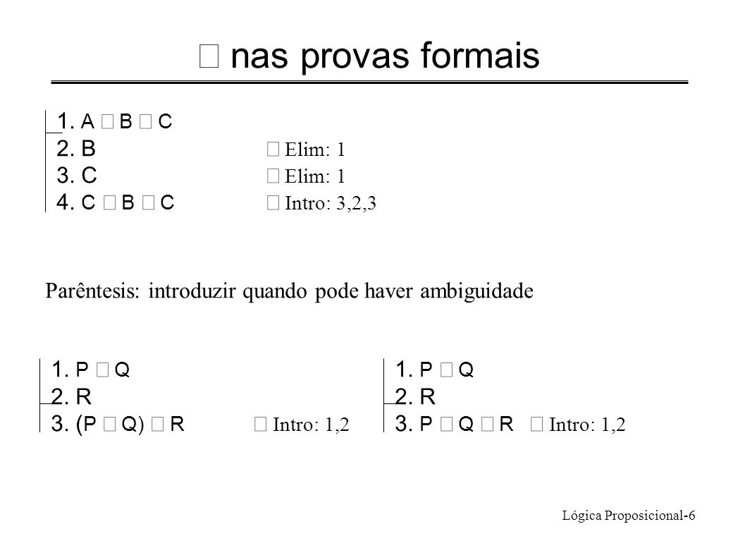Lógica Proposicional-6 nas provas formais 1. A B C 2. B Elim: 1 3. C Elim: 1 4. C B C Intro: 3,2,3 Parêntesis: introduzir quando pode haver ambiguidad