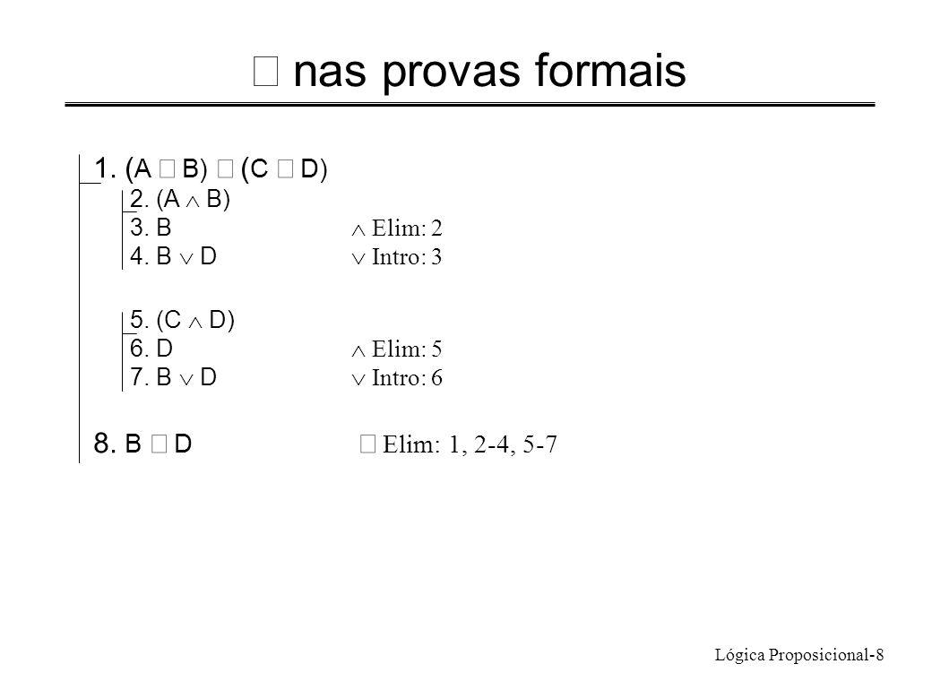 Lógica Proposicional-8 nas provas formais 1. ( A B) ( C D) 2. (A B) 3. B Elim: 2 4. B D Intro: 3 5. (C D) 6. D Elim: 5 7. B D Intro: 6 8. B D Elim: 1,