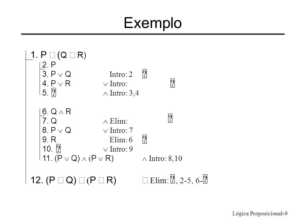 Lógica Proposicional-9 Exemplo 1. P ( Q R) 2. P 3. P Q Intro: 2 4. P R Intro: 5. Intro: 3,4 6. Q R 7. Q Elim: 8. P Q Intro: 7 9. R Elim: 6 10. Intro:
