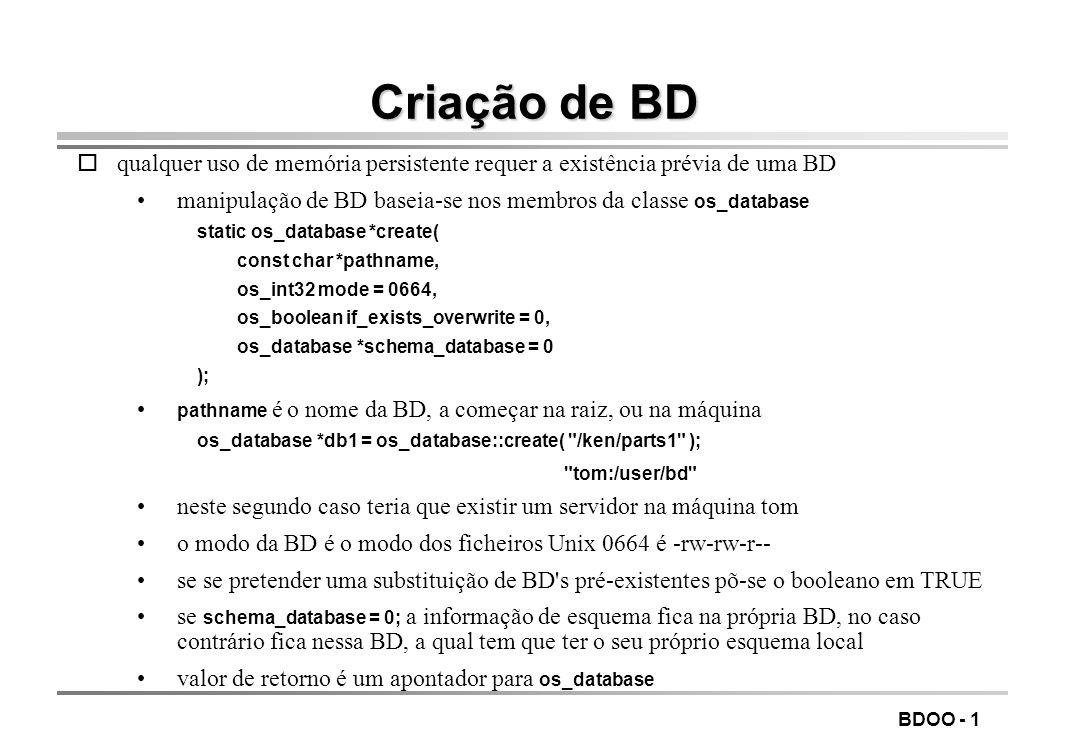 BDOO - 1 Criação de BD oqualquer uso de memória persistente requer a existência prévia de uma BD manipulação de BD baseia-se nos membros da classe os_database static os_database *create( const char *pathname, os_int32 mode = 0664, os_boolean if_exists_overwrite = 0, os_database *schema_database = 0 ); pathname é o nome da BD, a começar na raiz, ou na máquina os_database *db1 = os_database::create( /ken/parts1 ); tom:/user/bd neste segundo caso teria que existir um servidor na máquina tom o modo da BD é o modo dos ficheiros Unix 0664 é -rw-rw-r-- se se pretender uma substituição de BD s pré-existentes põ-se o booleano em TRUE se schema_database = 0; a informação de esquema fica na própria BD, no caso contrário fica nessa BD, a qual tem que ter o seu próprio esquema local valor de retorno é um apontador para os_database