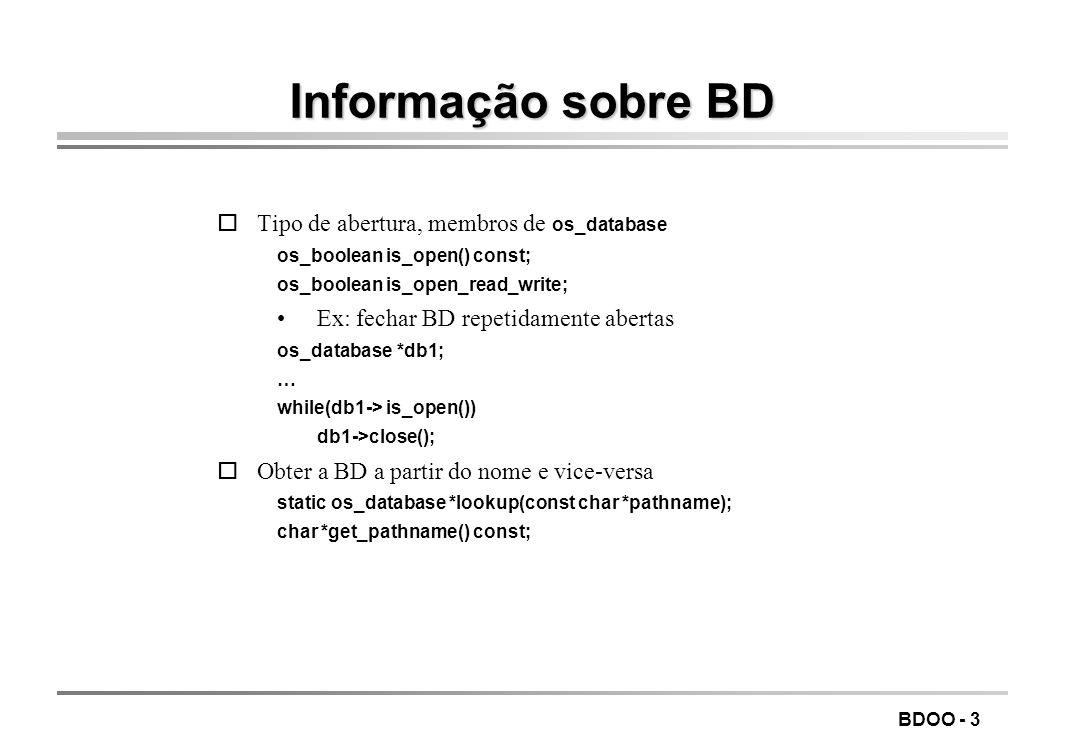BDOO - 3 Informação sobre BD Tipo de abertura, membros de os_database os_boolean is_open() const; os_boolean is_open_read_write; Ex: fechar BD repetidamente abertas os_database *db1; … while(db1-> is_open()) db1->close(); oObter a BD a partir do nome e vice-versa static os_database *lookup(const char *pathname); char *get_pathname() const;