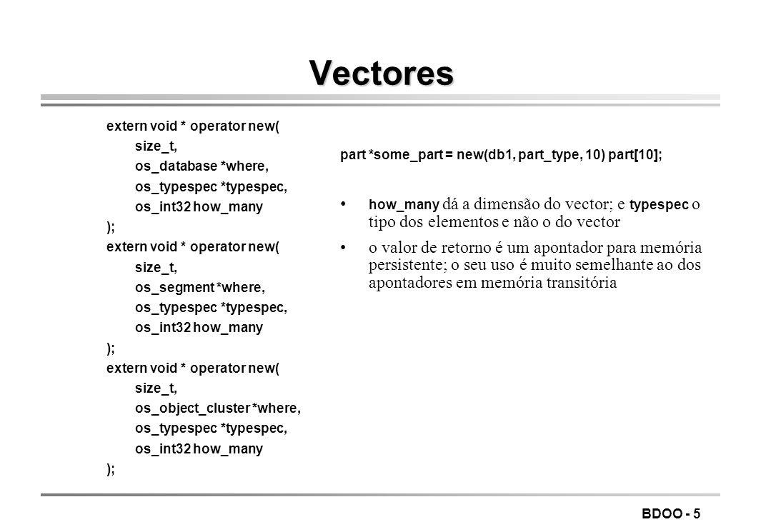 BDOO - 5 Vectores extern void * operator new( size_t, os_database *where, os_typespec *typespec, os_int32 how_many ); extern void * operator new( size_t, os_segment *where, os_typespec *typespec, os_int32 how_many ); extern void * operator new( size_t, os_object_cluster *where, os_typespec *typespec, os_int32 how_many ); part *some_part = new(db1, part_type, 10) part[10]; how_many dá a dimensão do vector; e typespec o tipo dos elementos e não o do vector o valor de retorno é um apontador para memória persistente; o seu uso é muito semelhante ao dos apontadores em memória transitória