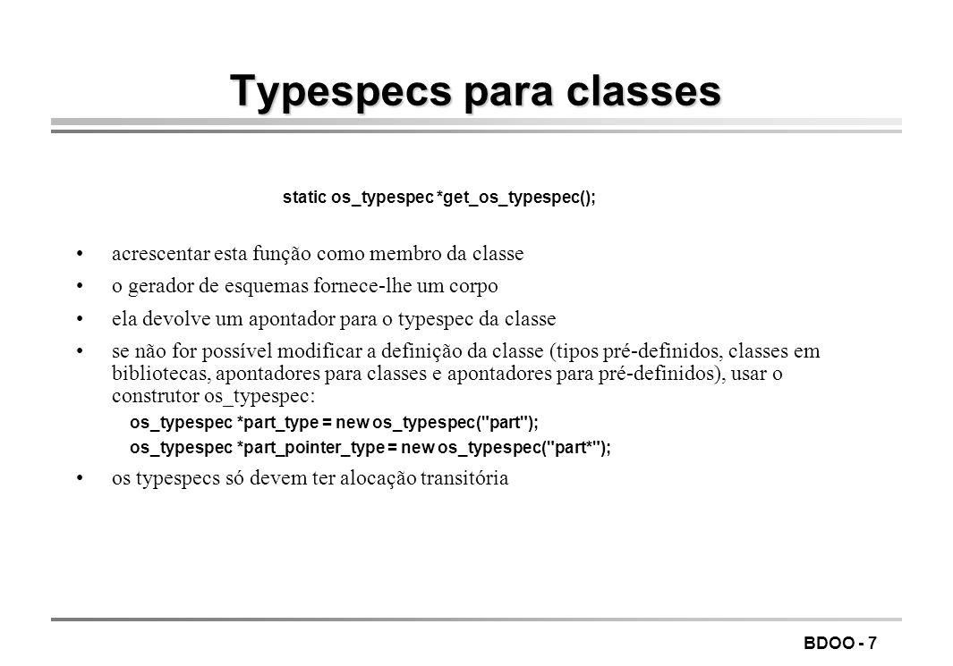 BDOO - 7 Typespecs para classes static os_typespec *get_os_typespec(); acrescentar esta função como membro da classe o gerador de esquemas fornece-lhe um corpo ela devolve um apontador para o typespec da classe se não for possível modificar a definição da classe (tipos pré-definidos, classes em bibliotecas, apontadores para classes e apontadores para pré-definidos), usar o construtor os_typespec: os_typespec *part_type = new os_typespec( part ); os_typespec *part_pointer_type = new os_typespec( part* ); os typespecs só devem ter alocação transitória
